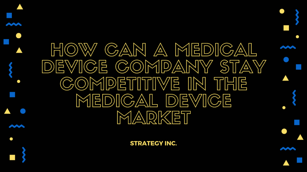 How Can a Medical Device Company Stay Competitive in The Medical Device Market